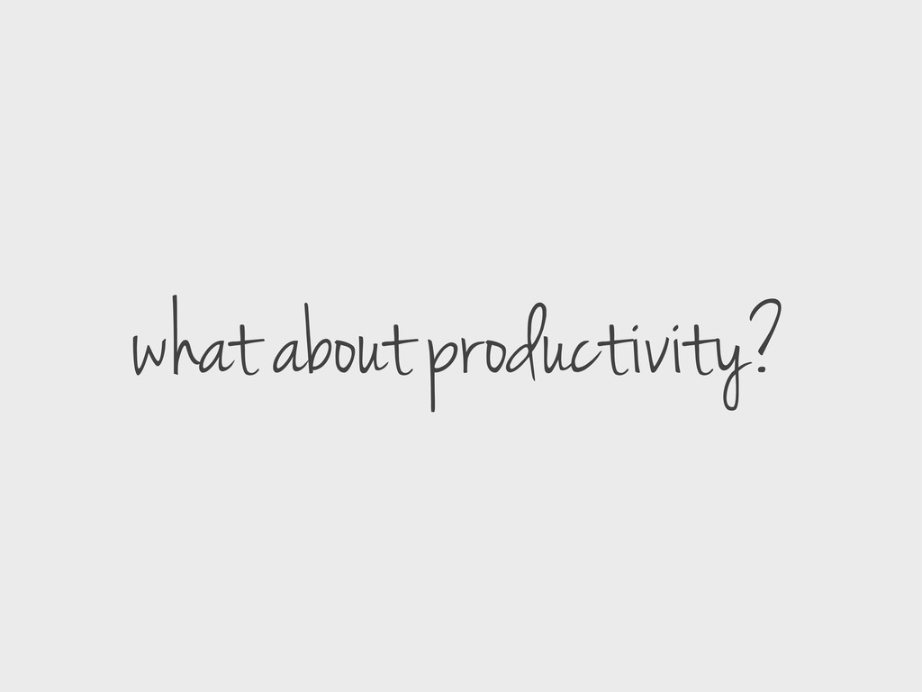 what about productivity?