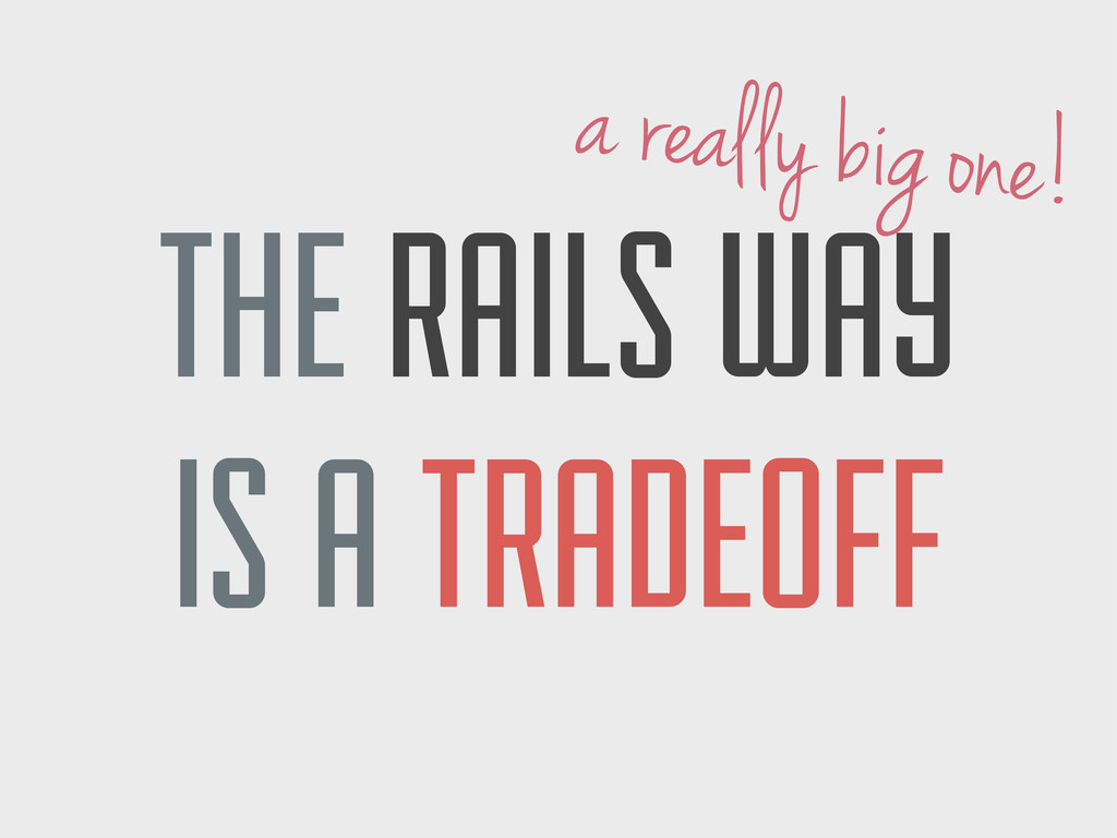 THE RAILS WAY IS A TRADEOFF a really big one!
