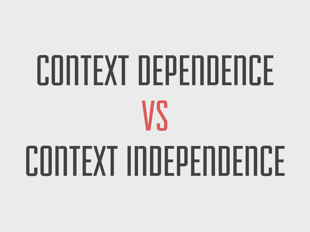 CONTEXT DEPENDENCE VS CONTEXT INDEPENDENCE
