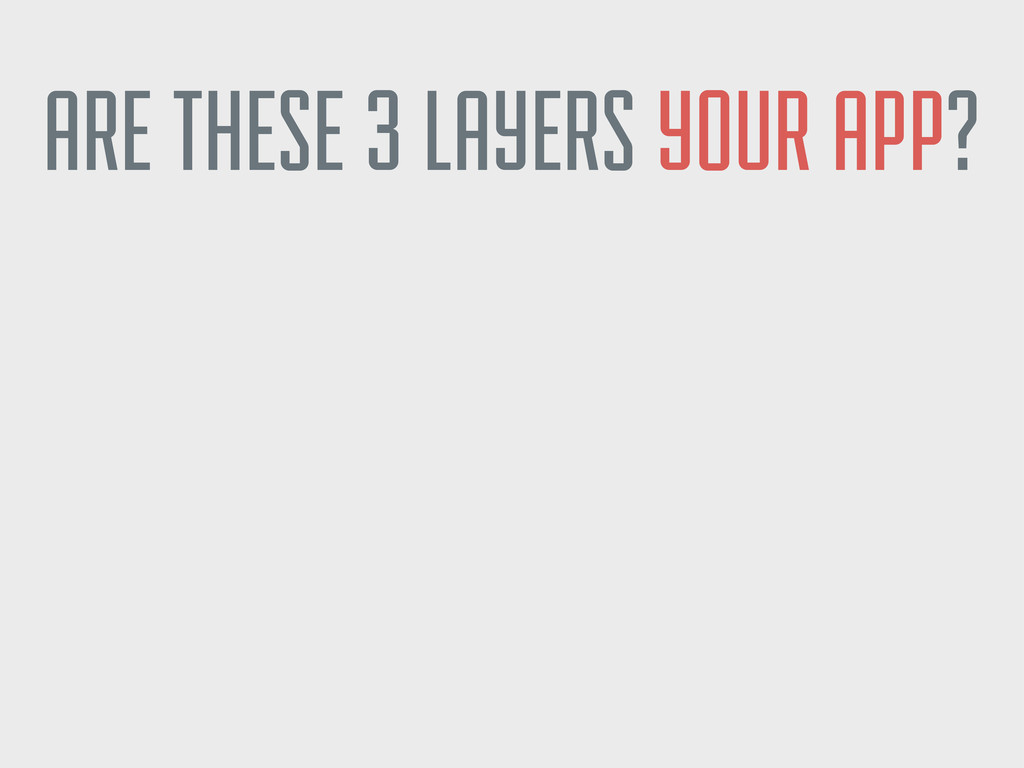 ARE THESE 3 LAYERS YOUR APP? ARE THEY EQUALLY I...