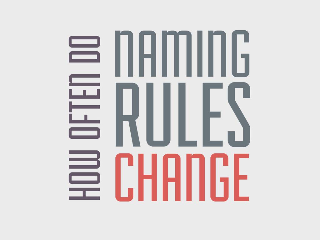 HOW OFTEN DO NAMING RULES CHANGE