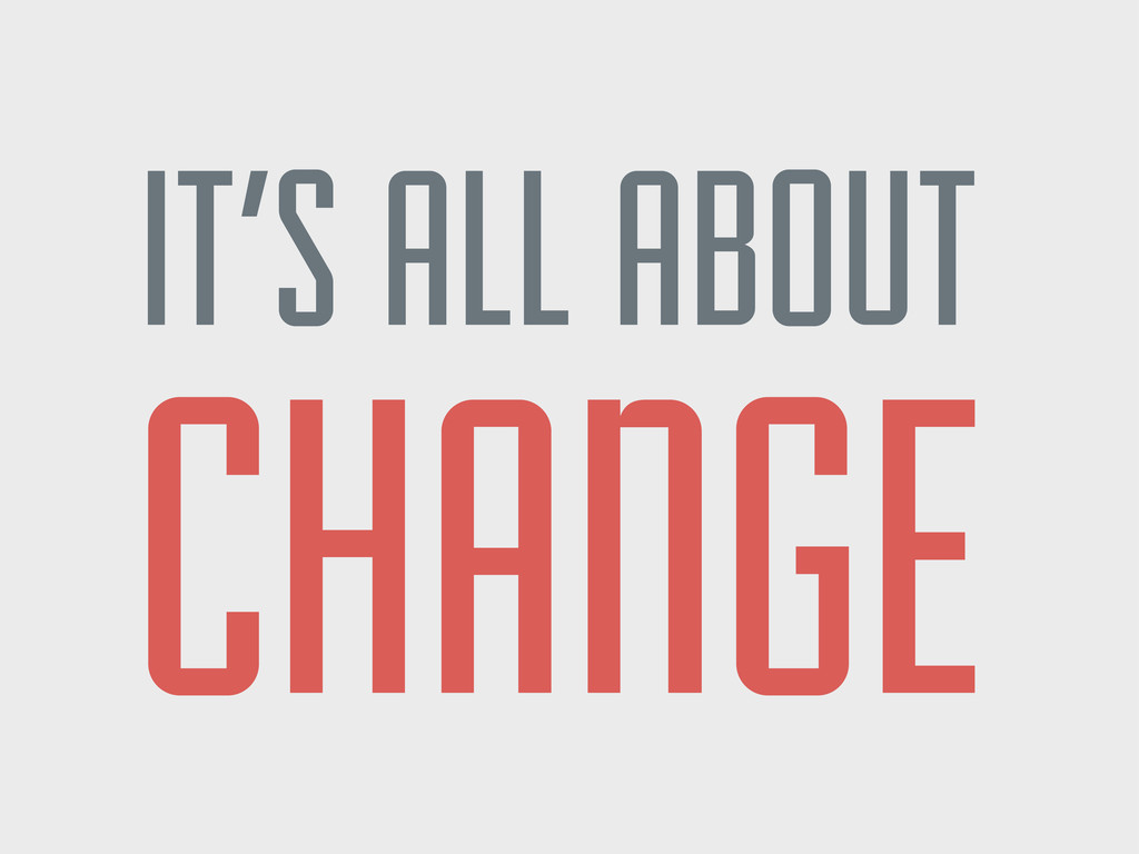 IT'S ALL ABOUT CHANGE