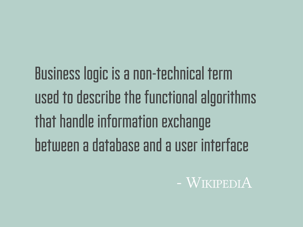 Business logic is a non-technical term used to ...