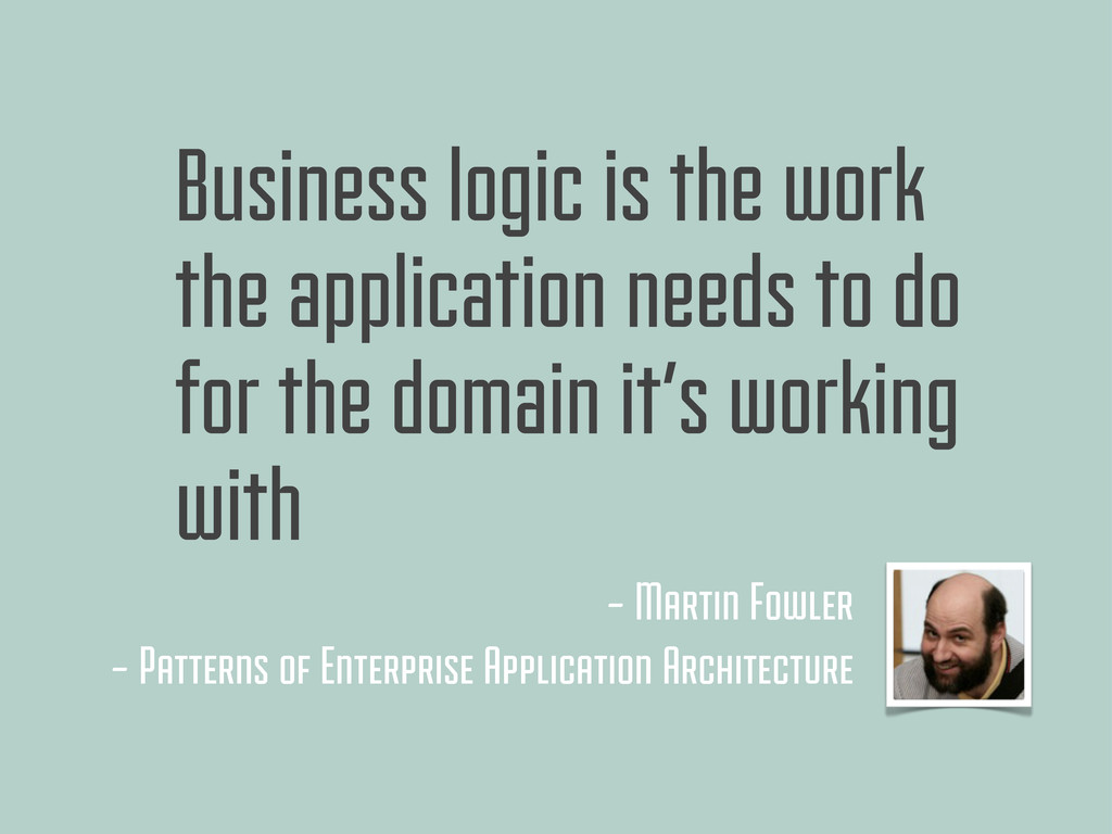 Business logic is the work the application need...
