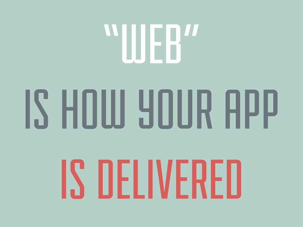 """IS DELIVERED """"WEB"""" IS HOW YOUR APP"""