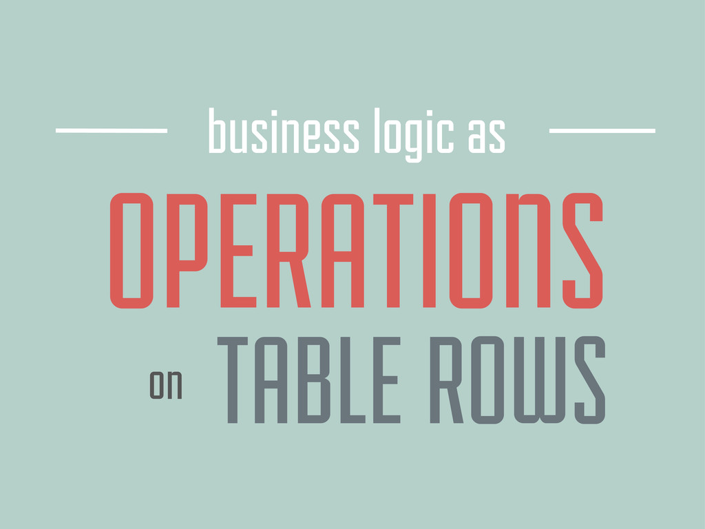 OPERATIONS business logic as TABLE ROWS on