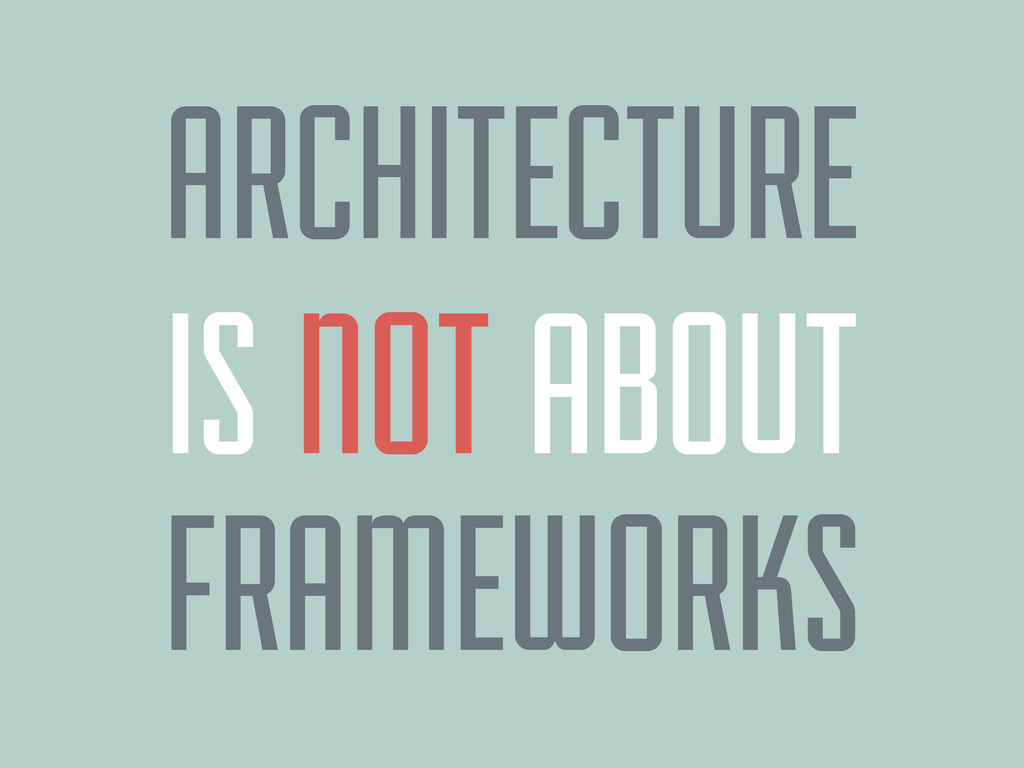 ARCHITECTURE FRAMEWORKS IS NOT ABOUT