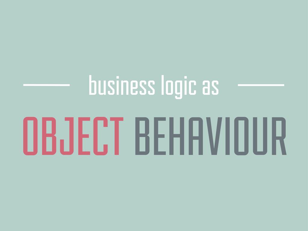 OBJECT business logic as BEHAVIOUR