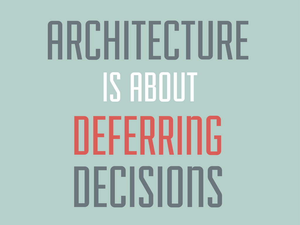 ARCHITECTURE DEFERRING IS ABOUT DECISIONS