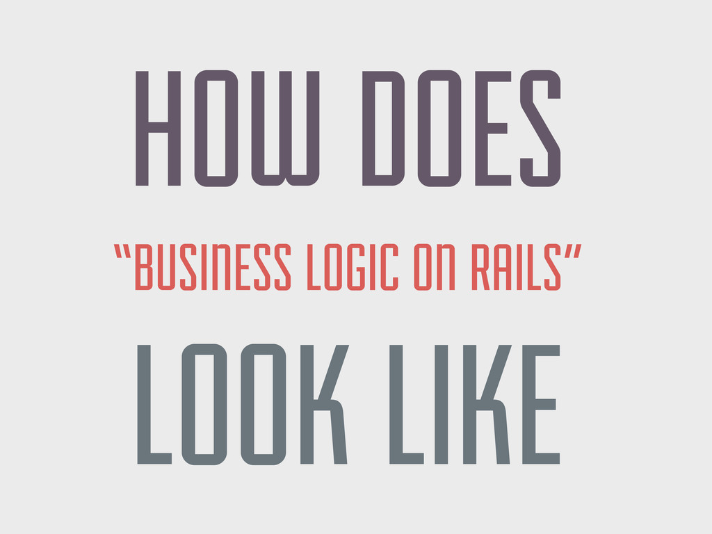 "HOW DOES ""BUSINESS LOGIC ON RAILS"" LOOK LIKE"
