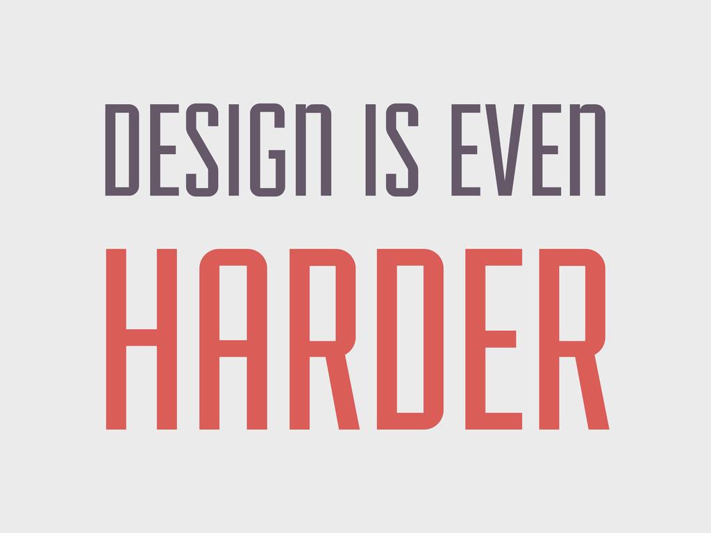 DESIGN IS EVEN HARDER