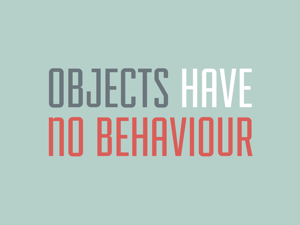 OBJECTS HAVE NO BEHAVIOUR