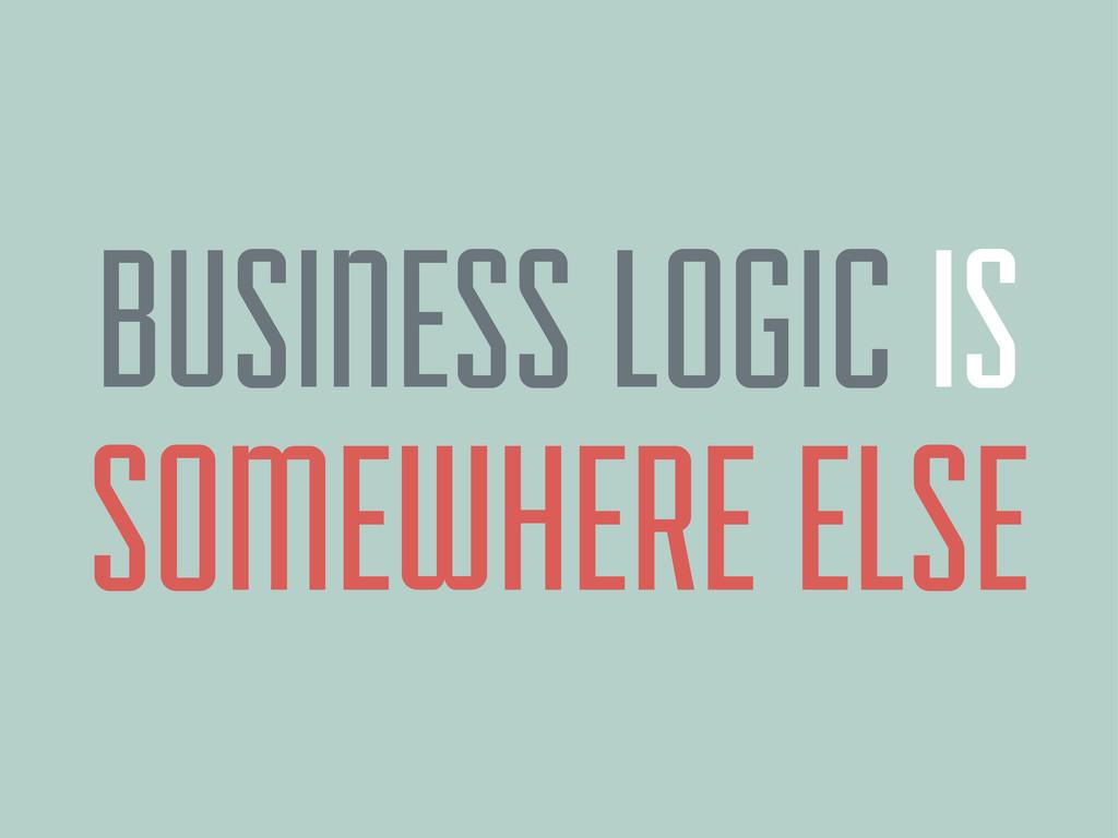 BUSINESS LOGIC IS SOMEWHERE ELSE