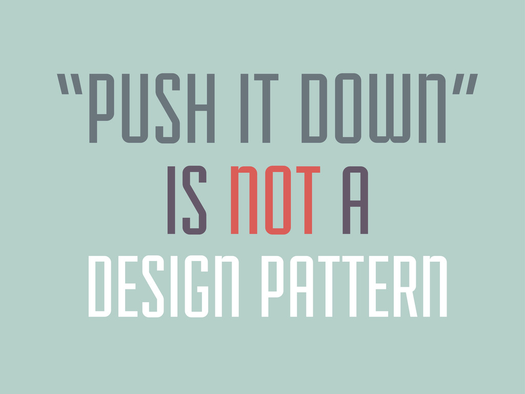 "DESIGN PATTERN ""PUSH IT DOWN"" IS NOT A"