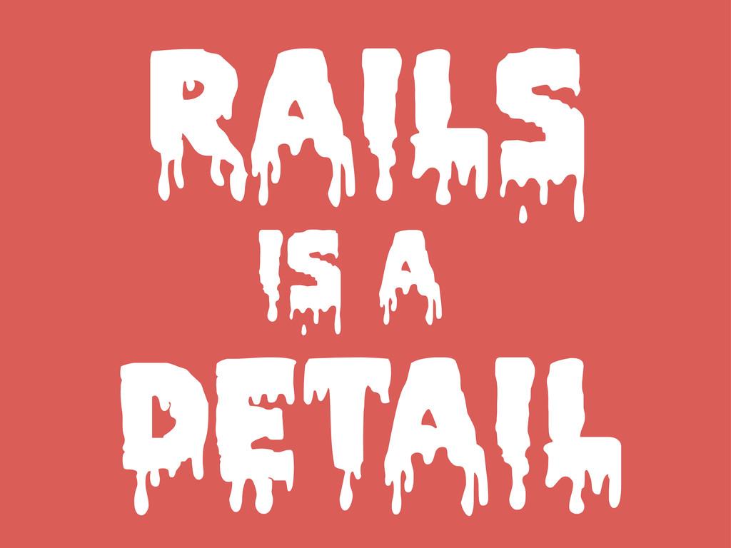 RAILS IS A DETAIL
