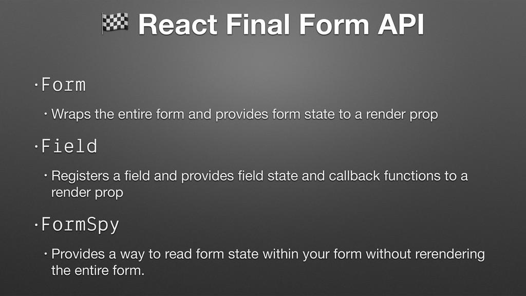 React Final Form API •Form • Wraps the entire ...