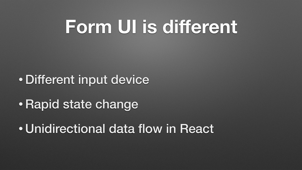 Form UI is different • Different input device • ...