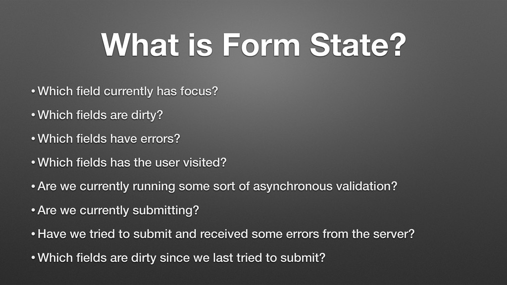 What is Form State? • Which field currently has ...