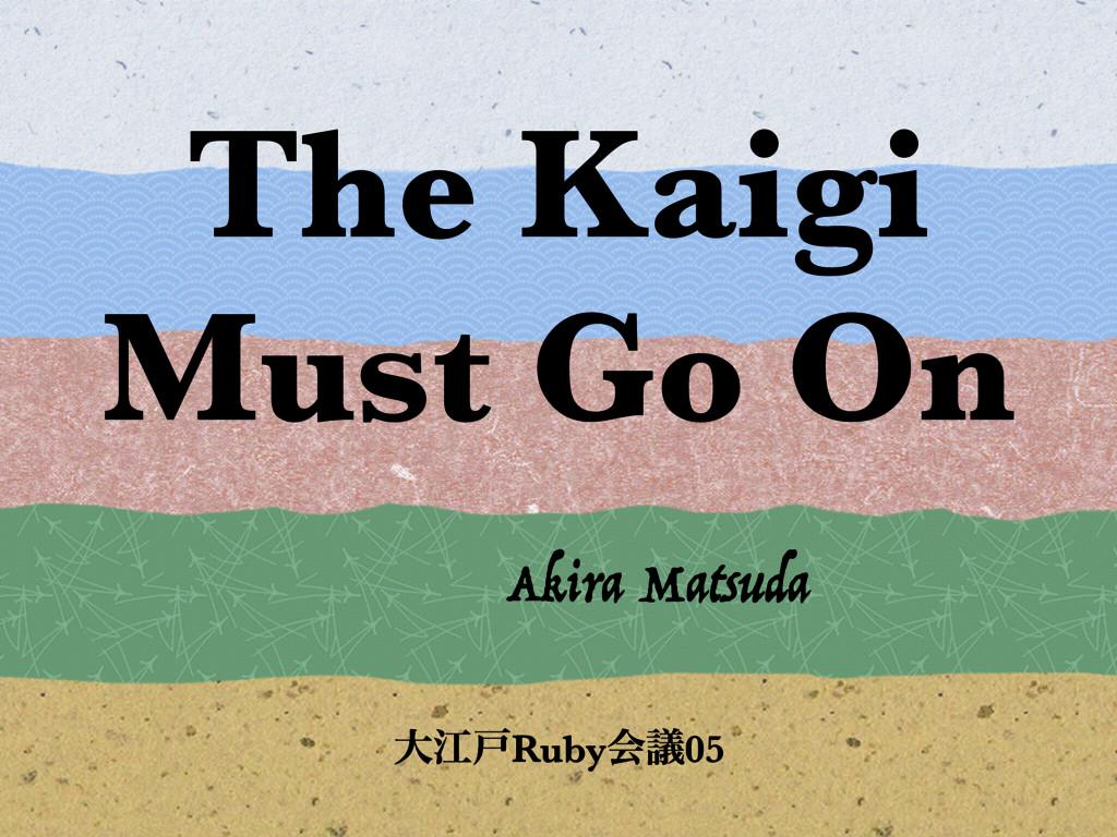 The Kaigi Must Go On Akira Matsuda େߐށRubyձٞ05