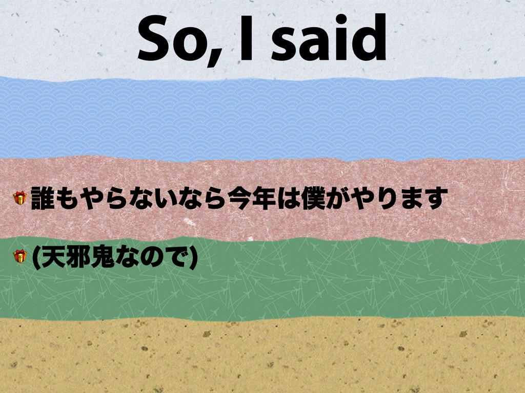 So, I said  ୭Βͳ͍ͳΒࠓ͕Γ·͢  ఱअَͳͷͰ