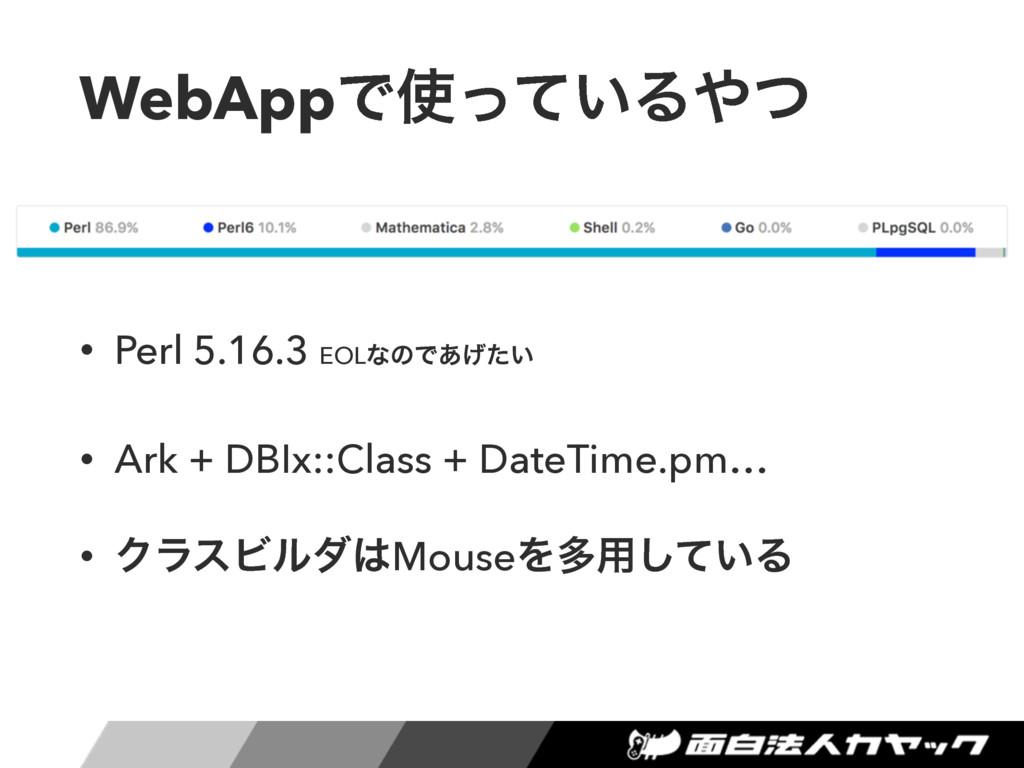 WebAppͰ͍ͬͯΔͭ • Perl 5.16.3 EOLͳͷͰ͍͋͛ͨ • Ark +...