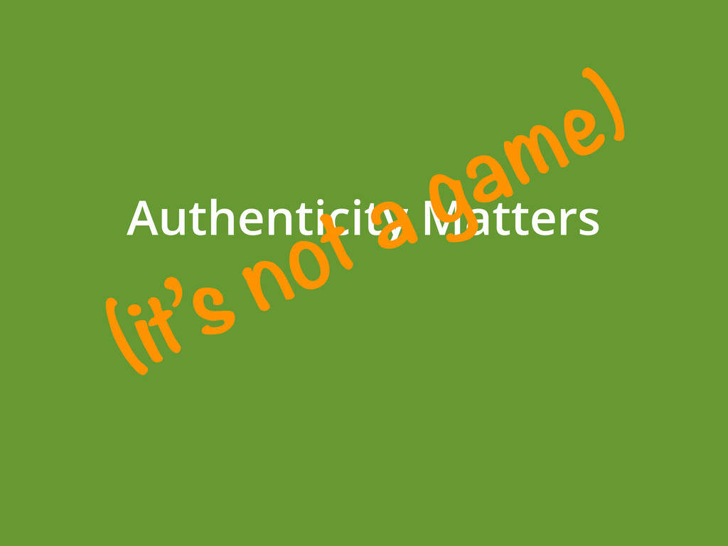 Authenticity Matters (it's not a game)