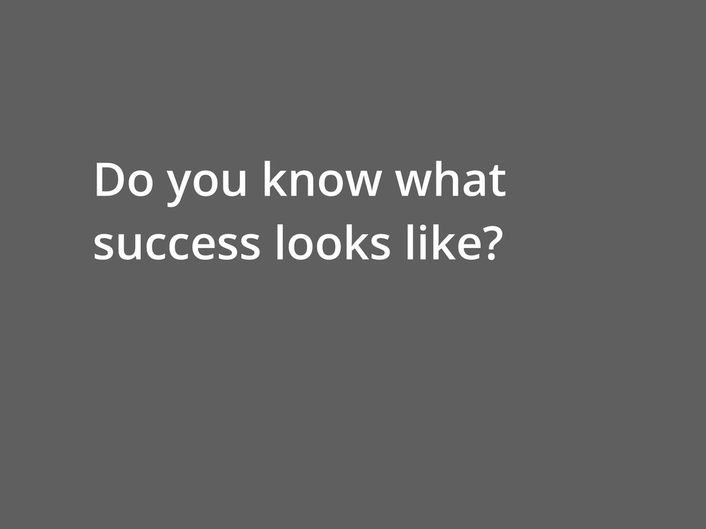 Do you know what success looks like?