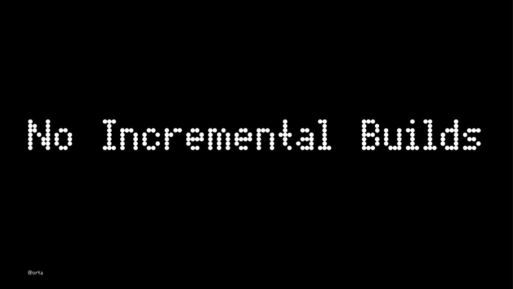No Incremental Builds @orta