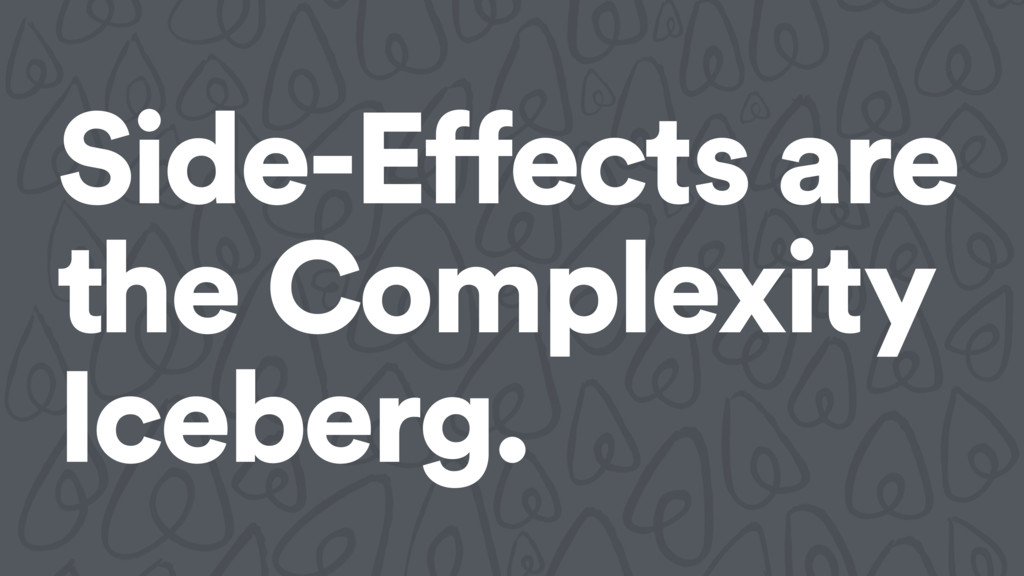 Side-Effects are the Complexity Iceberg.