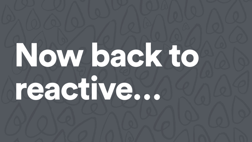 Now back to reactive…