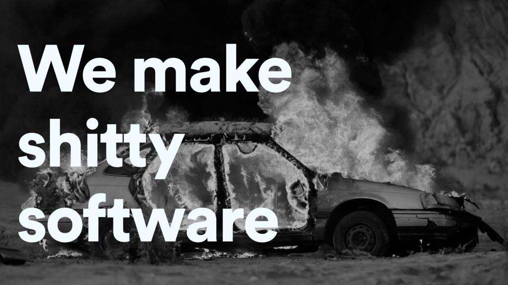 We make shitty software