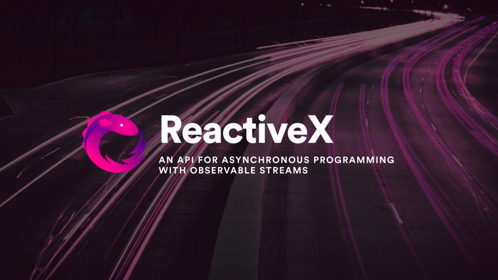 ReactiveX AN API FOR ASYNCHRONOUS PROGRAMMING W...