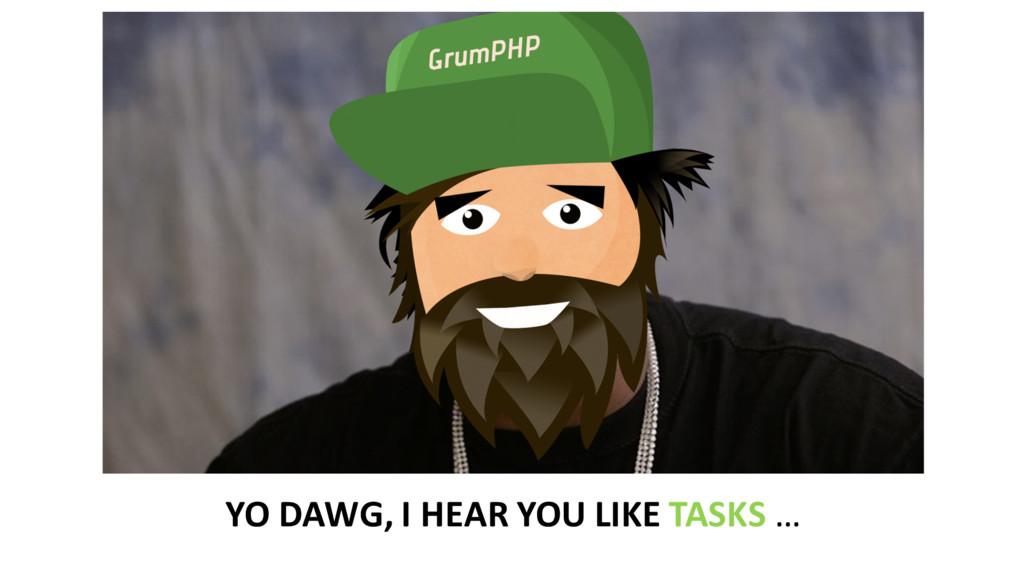 YO DAWG, I HEAR YOU LIKE TASKS...