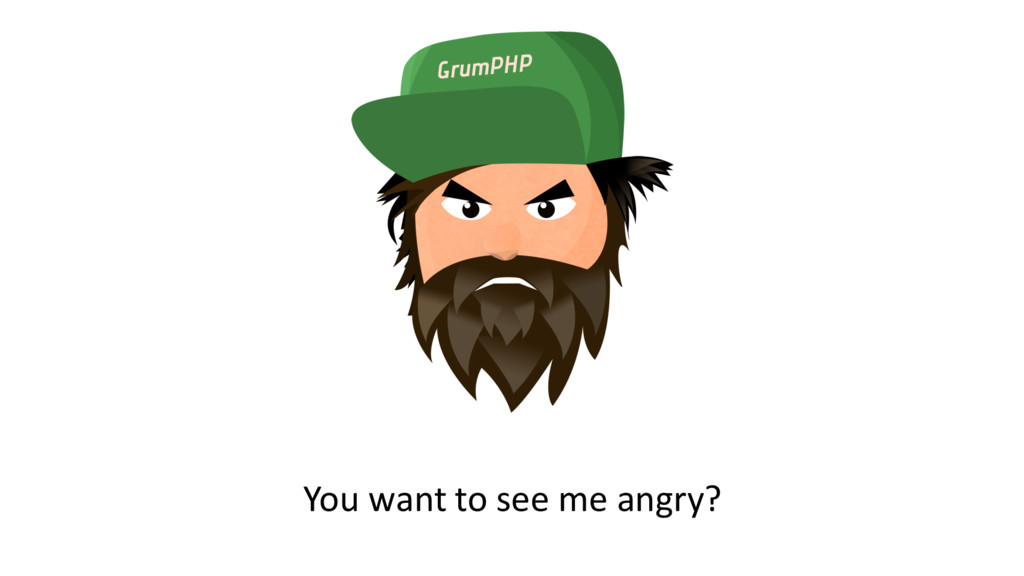 You want to see me angry?