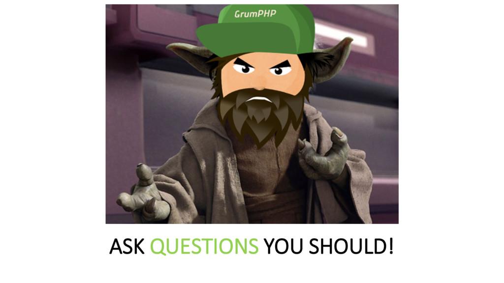 ASK QUESTIONS YOU SHOULD!