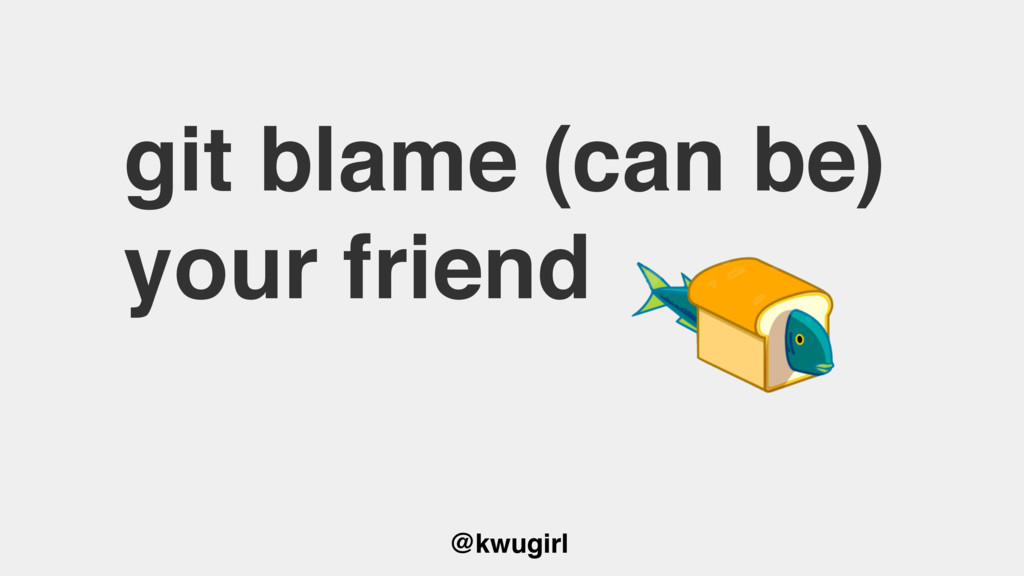 @kwugirl git blame (can be) your friend
