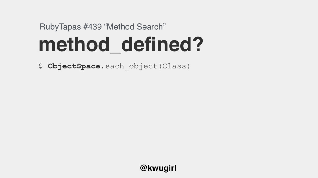 @kwugirl method_defined? $ ObjectSpace.each_obje...