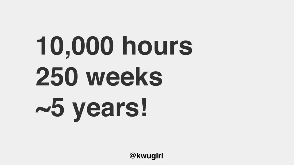 @kwugirl 10,000 hours 250 weeks ~5 years!