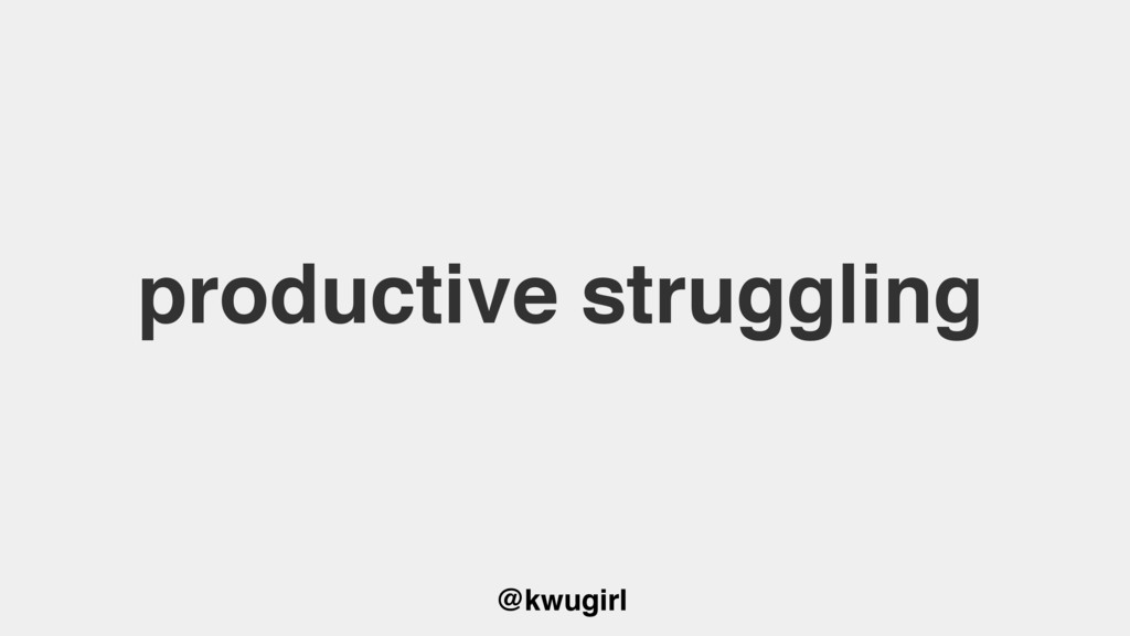 @kwugirl productive struggling