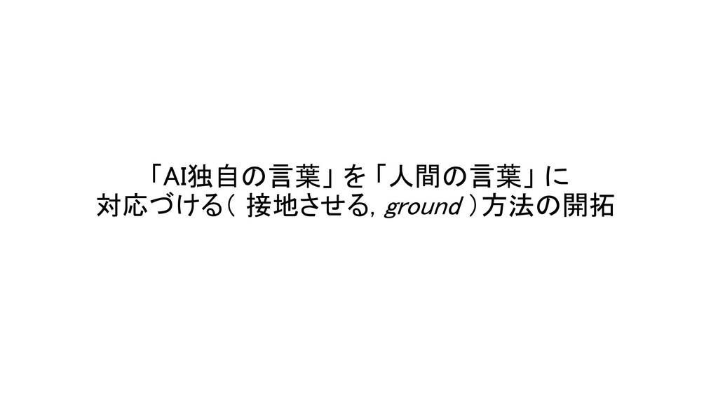 「AI独自の言葉」 を 「人間の言葉」 に 対応づける( 接地させる, ground )方法の...