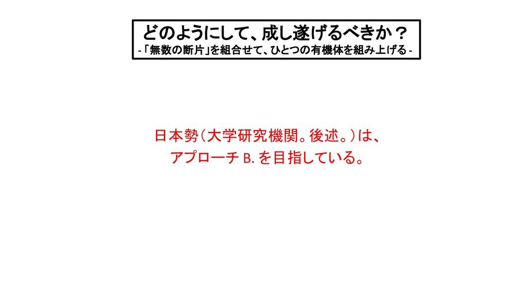 日本勢(大学研究機関。後述。)は、 アプローチ B. を目指している。 どのようにして、成し遂...