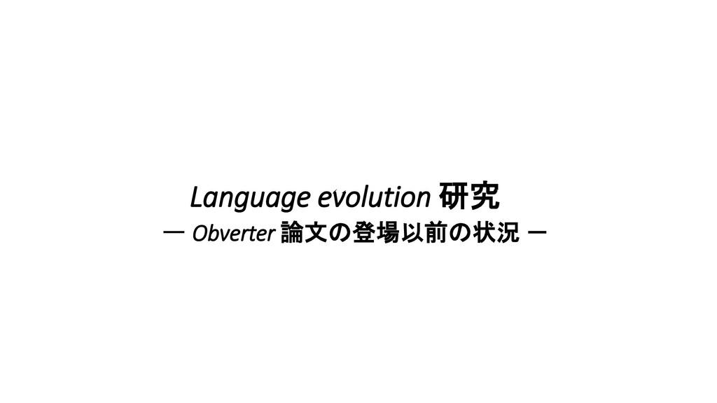 Language evolution 研究 ー Obverter 論文の登場以前の状況 -