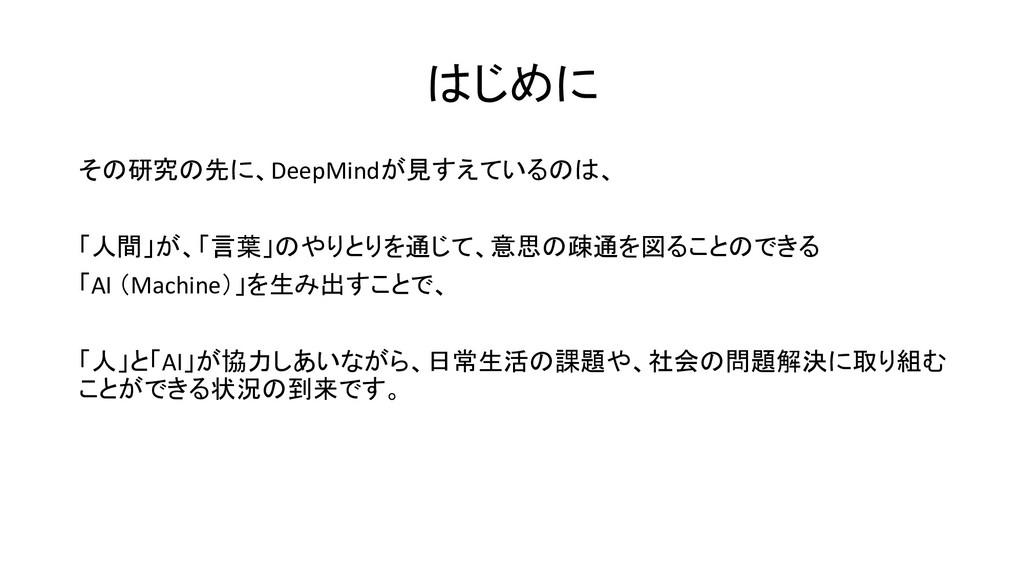 はじめに その研究の先に、DeepMindが見すえているのは、 「人間」が、「言葉」のやりとり...