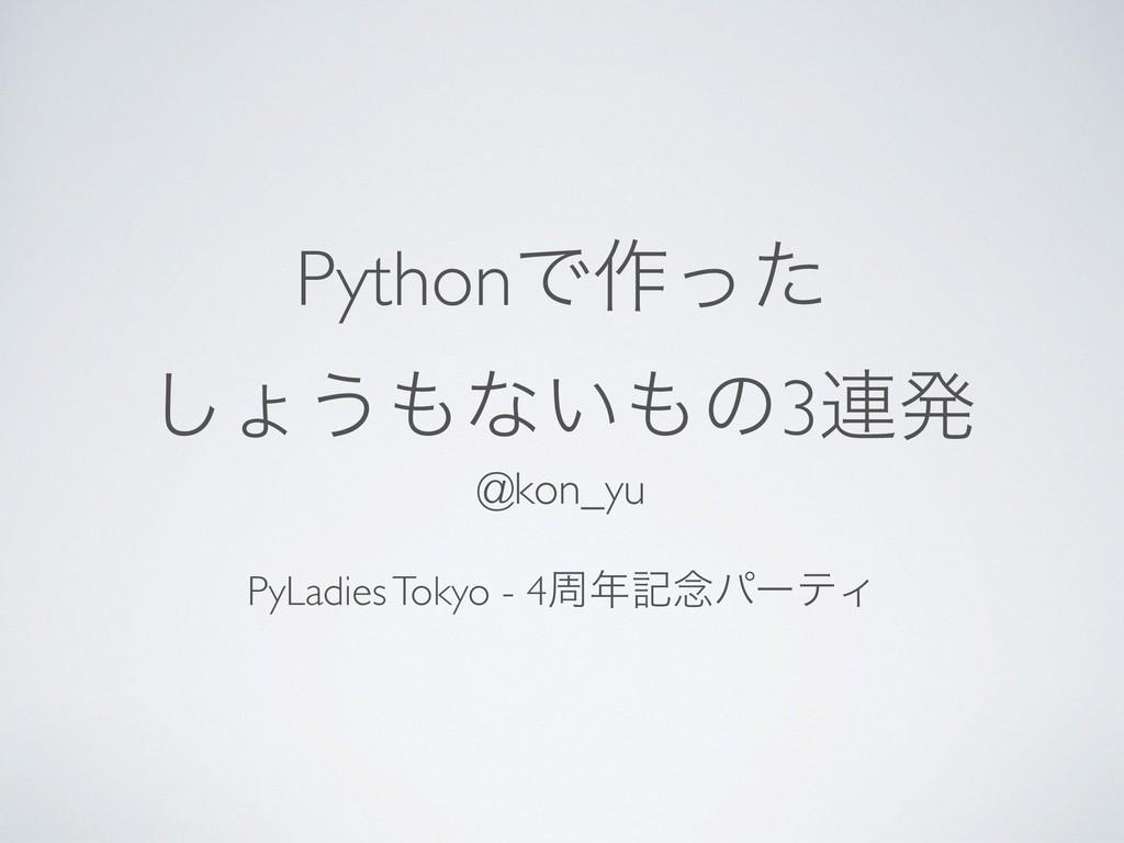 PythonͰ࡞ͬͨ ͠ΐ͏ͳ͍ͷ3࿈ൃ @kon_yu PyLadies Tokyo -...