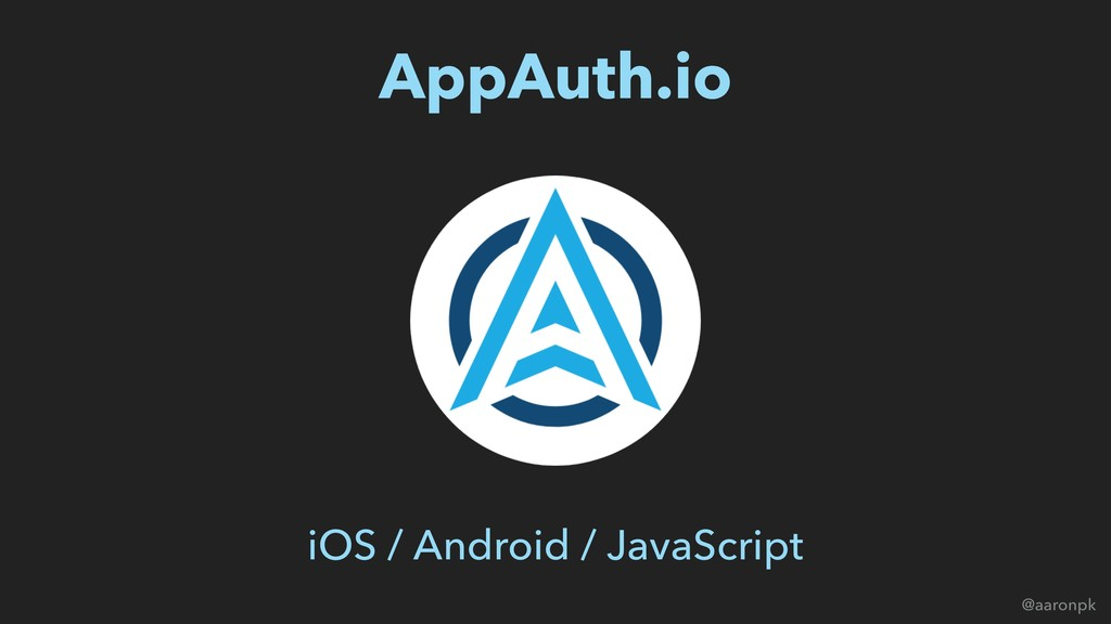 @aaronpk AppAuth.io iOS / Android / JavaScript