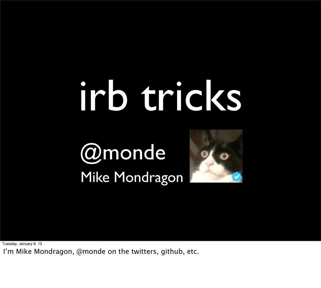 irb tricks Mike Mondragon @monde Tuesday, Janua...