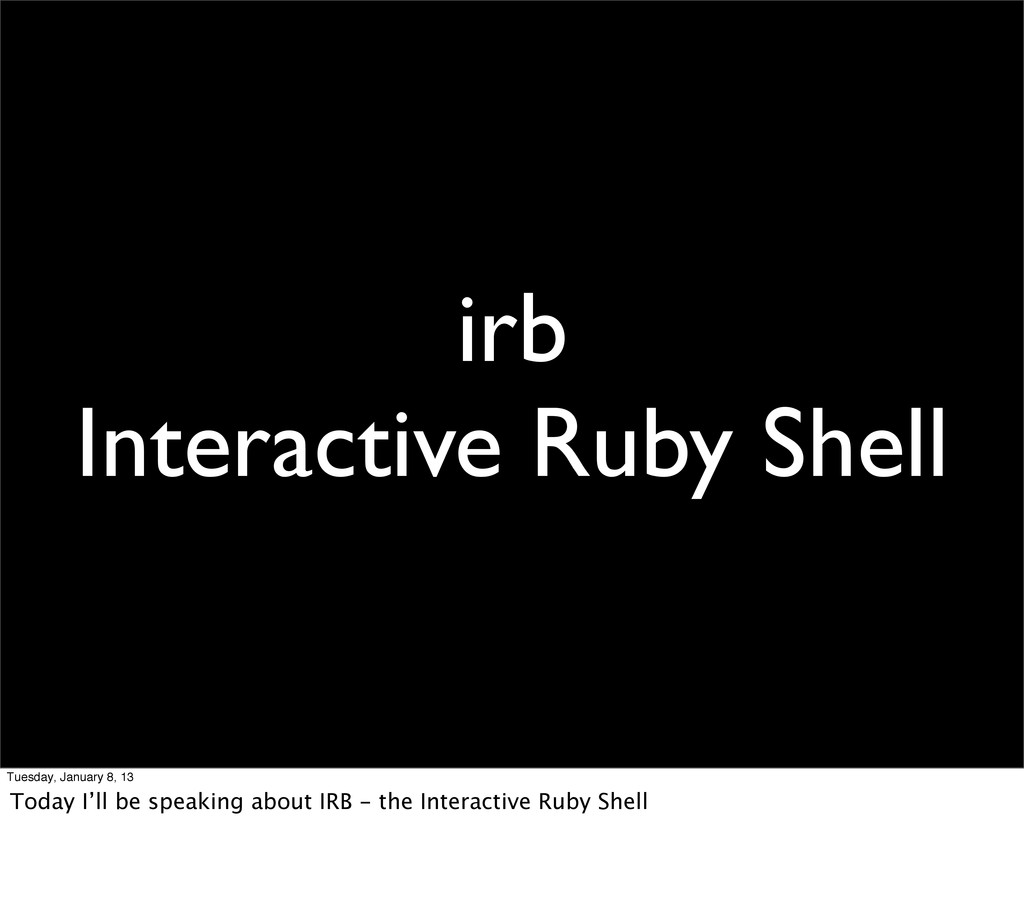 irb Interactive Ruby Shell Tuesday, January 8, ...
