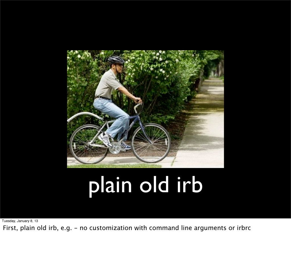 plain old irb Tuesday, January 8, 13 First, pla...