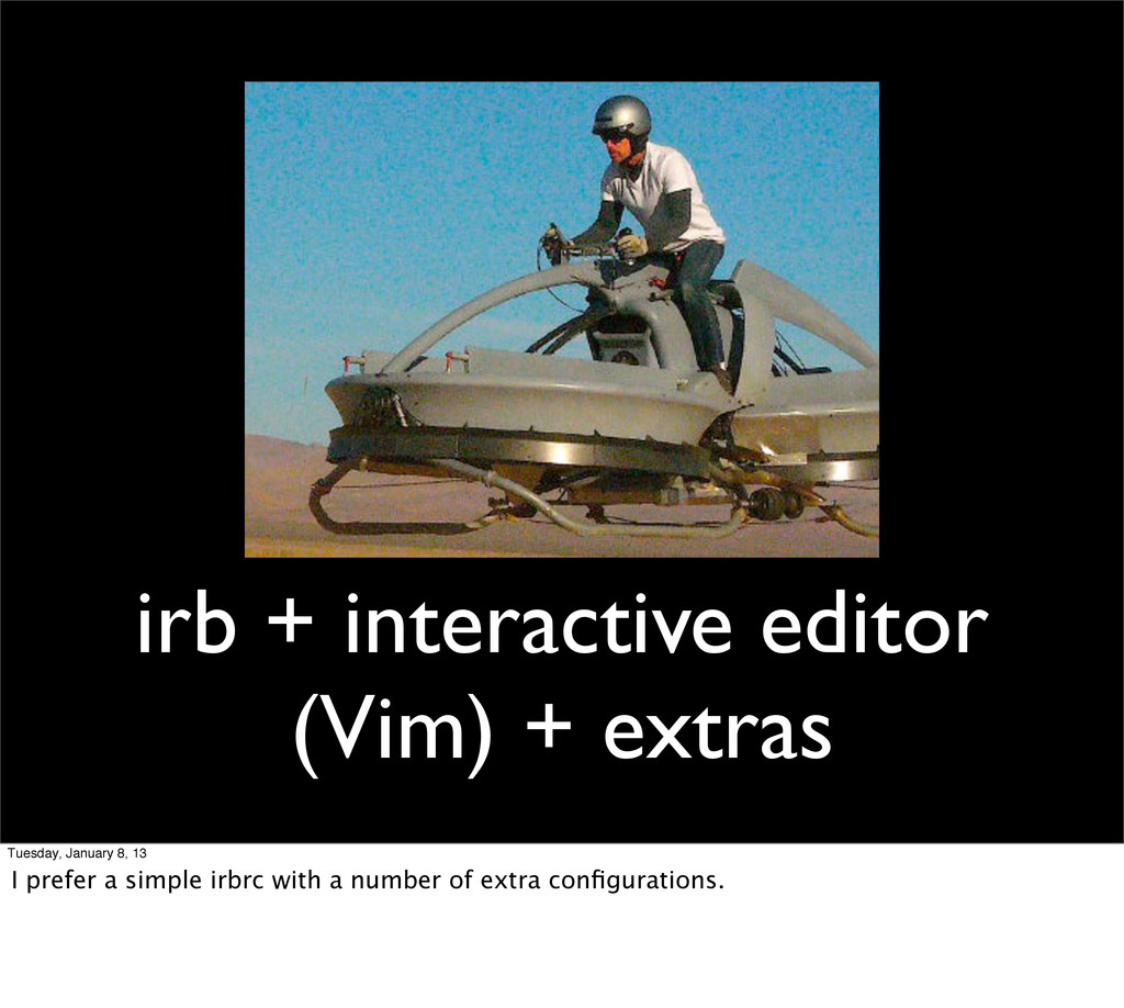 irb + interactive editor (Vim) + extras Tuesday...