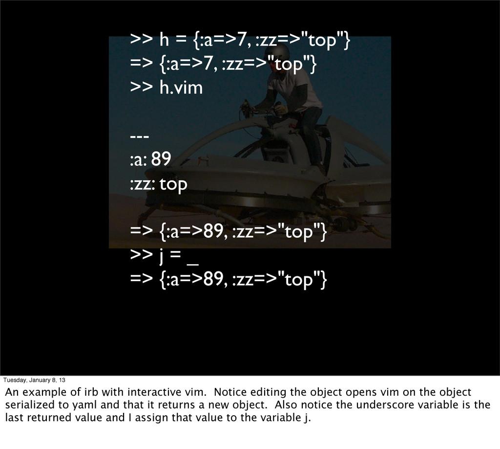">> h = {:a=>7, :zz=>""top""} => {:a=>7, :zz=>""top..."